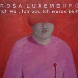 Ich war. Ich bin. Ich werde sein. Rosa Luxemburg